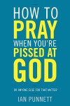 How to Pray When Your're Pissed at God.